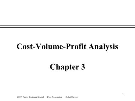 2009 Foster Business School Cost Accounting L.DuCharme 1 Cost-Volume-Profit Analysis Chapter 3.