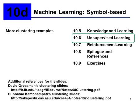 1 Machine Learning: Symbol-based 10d More clustering examples10.5Knowledge and Learning 10.6Unsupervised Learning 10.7Reinforcement Learning 10.8Epilogue.