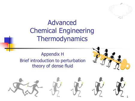1 Advanced Chemical Engineering Thermodynamics Appendix H Brief introduction to perturbation theory of dense fluid.