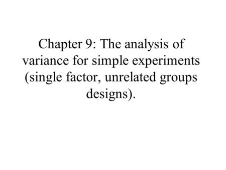 Chapter 9: The analysis of variance for simple experiments (single factor, unrelated groups designs).