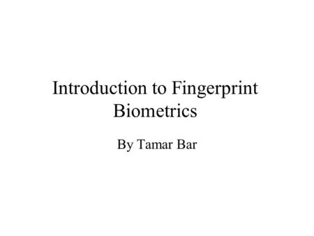 Introduction to Fingerprint Biometrics By Tamar Bar.
