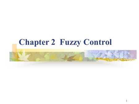 1 Chapter 2 Fuzzy Control. 2 Fuzzy Control: The Basics Overview Fuzzy Control: A Tutorial Introduction General Fuzzy System Simple Design Example: The.