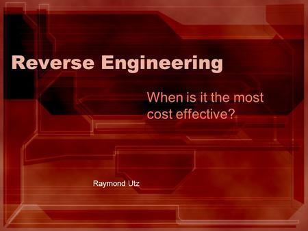 Reverse Engineering When is it the most cost effective? Raymond Utz.