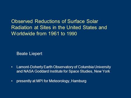 Observed Reductions of Surface Solar Radiation at Sites in the United States and Worldwide from 1961 to 1990 Beate Liepert Lamont-Doherty Earth Observatory.