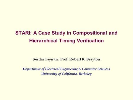 STARI: A Case Study in Compositional and Hierarchical Timing Verification Serdar Tasiran, Prof. Robert K. Brayton Department of Electrical Engineering.
