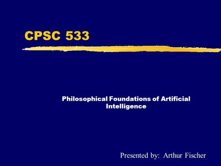 CPSC 533 Philosophical Foundations of Artificial Intelligence Presented by: Arthur Fischer.