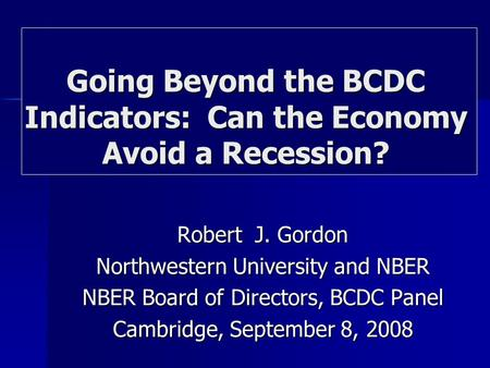Robert J. Gordon Northwestern University and NBER NBER Board of Directors, BCDC Panel Cambridge, September 8, 2008 Going Beyond the BCDC Indicators: Can.