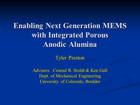Enabling Next Generation MEMS with Integrated Porous Anodic Alumina Tyler Preston Advisors: Conrad R. Stoldt & Ken Gall Dept. of Mechanical Engineering.