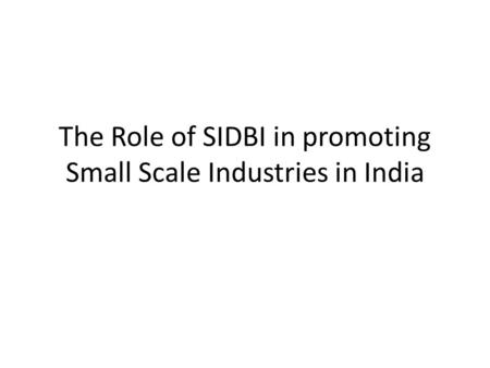 The Role of SIDBI in promoting Small Scale Industries in India