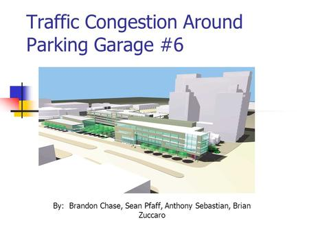Traffic Congestion Around Parking Garage #6 By: Brandon Chase, Sean Pfaff, Anthony Sebastian, Brian Zuccaro.