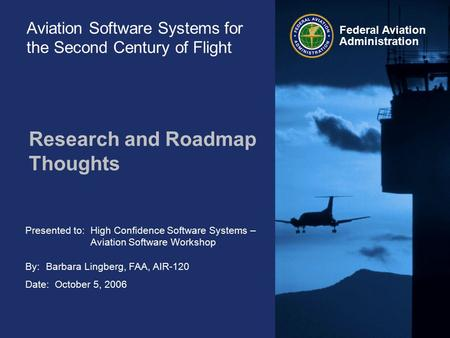 Presented to: By: Date: Federal Aviation Administration Aviation Software Systems for the Second Century of Flight Research and Roadmap Thoughts High Confidence.