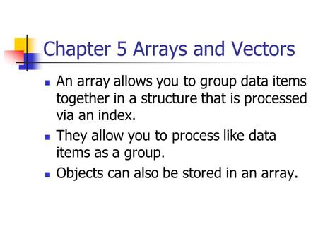 Chapter 5 Arrays and Vectors An array allows you to group data items together in a structure that is processed via an index. They allow you to process.