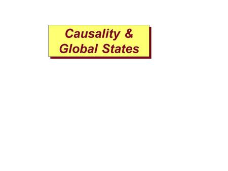 Causality & Global States. P1 P2 P3 12 3 4 5 0 0 0 1 2 Physical Time 4 6 Include(obj1 ) obj1.method() P2 has obj1 Causality violation occurs when order.