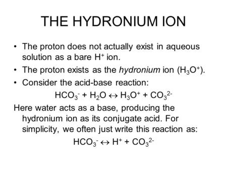 THE HYDRONIUM ION The proton does not actually exist in aqueous solution as a bare H + ion. The proton exists as the hydronium ion (H 3 O + ). Consider.