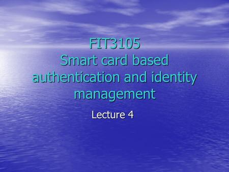FIT3105 Smart card based authentication and identity management Lecture 4.