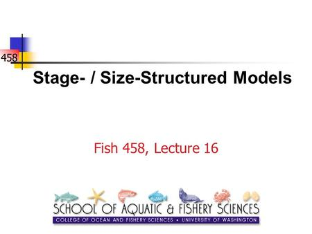 458 Stage- / Size-Structured Models Fish 458, Lecture 16.