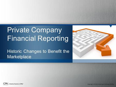 Copyright © 2011 American Institute of CPAs Private Company Financial Reporting Historic Changes to Benefit the Marketplace.