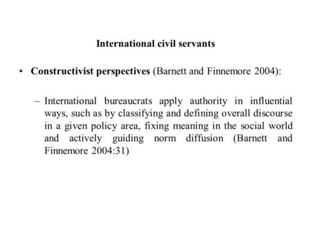 International civil servants Constructivist perspectives (Barnett and Finnemore 2004): –International bureaucrats apply authority in influential ways,