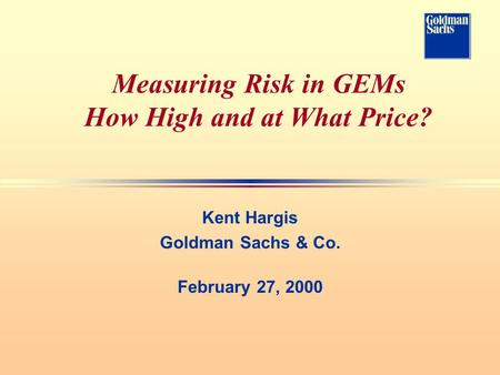 Measuring Risk in GEMs How High and at What Price? Kent Hargis Goldman Sachs & Co. February 27, 2000.
