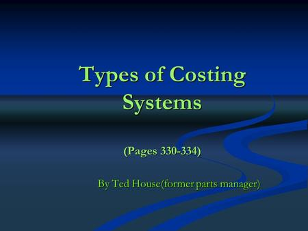 Types of Costing Systems (Pages 330-334) By Ted House(former parts manager)