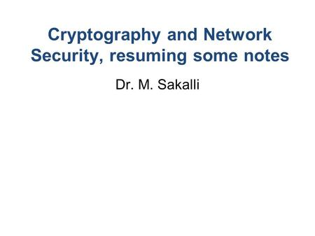 Cryptography and Network Security, resuming some notes Dr. M. Sakalli.