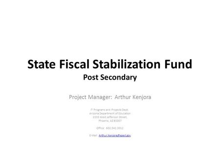 State Fiscal Stabilization Fund Post Secondary Project Manager: Arthur Kenjora IT Programs and Projects Dept. Arizona Department of Education 1535 West.
