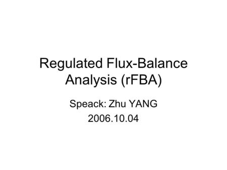 Regulated Flux-Balance Analysis (rFBA) Speack: Zhu YANG 2006.10.04.