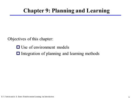 R. S. Sutton and A. G. Barto: Reinforcement Learning: An Introduction 1 Chapter 9: Planning and Learning pUse of environment models pIntegration of planning.