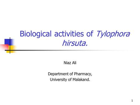 1 Biological activities of Tylophora hirsuta. Niaz Ali Department of Pharmacy, University of Malakand.