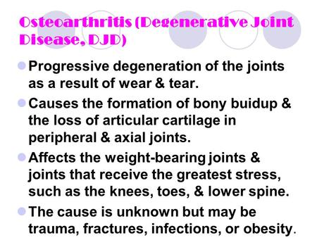 Osteoarthritis (Degenerative Joint Disease, DJD ) Progressive degeneration of the joints as a result of wear & tear. Causes the formation of bony buidup.