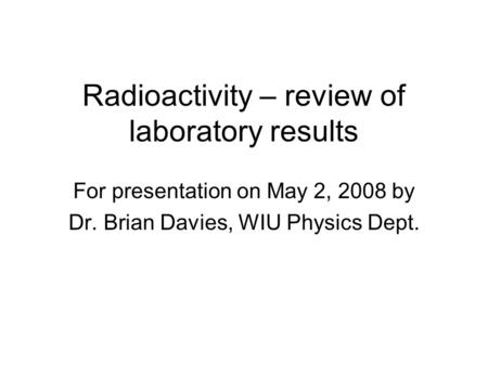 Radioactivity – review of laboratory results For presentation on May 2, 2008 by Dr. Brian Davies, WIU Physics Dept.