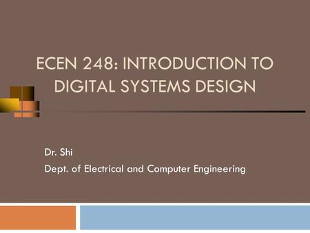 ECEN 248: INTRODUCTION TO DIGITAL SYSTEMS DESIGN Dr. Shi Dept. of Electrical and Computer Engineering.