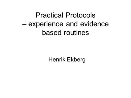 Practical Protocols – experience and evidence based routines Henrik Ekberg.