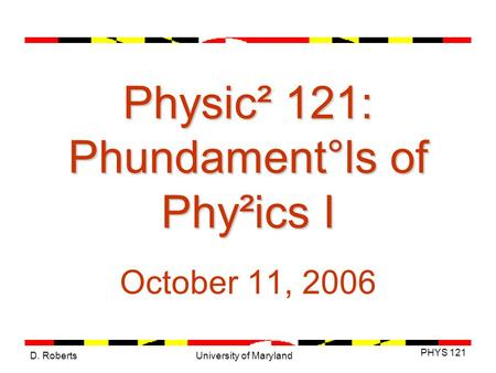 D. Roberts PHYS 121 University of Maryland Physic² 121: Phundament°ls of Phy²ics I October 11, 2006.
