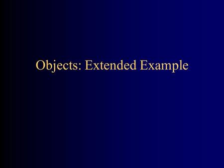Objects: Extended Example. General idea Simulate (model) the following situation: –A customer walks into a grocery store, picks up a few items, pays for.