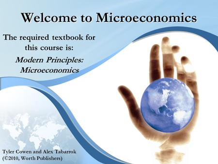 Welcome to Microeconomics The required textbook for this course is: Modern Principles: Microeconomics Tyler Cowen and Alex Tabarrok (©2010, Worth Publishers)