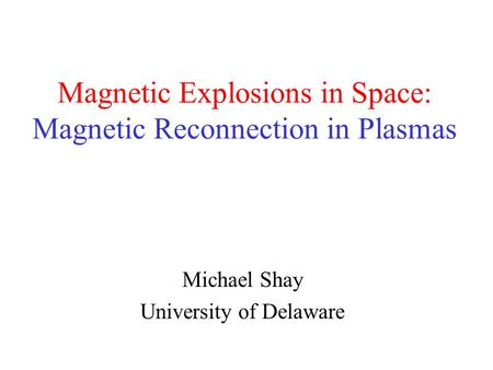 Magnetic Explosions in Space: Magnetic Reconnection in Plasmas Michael Shay University of Delaware.