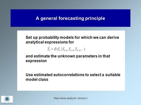 Time series analysis - lecture 2 A general forecasting principle Set up probability models for which we can derive analytical expressions for and estimate.