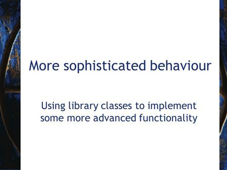 More sophisticated behaviour Using library classes to implement some more advanced functionality.