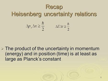 1 Recap Heisenberg uncertainty relations  The product of the uncertainty in momentum (energy) and in position (time) is at least as large as Planck's.