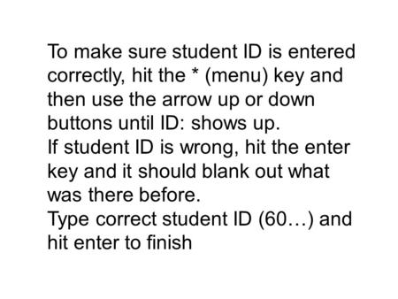 To make sure student ID is entered correctly, hit the * (menu) key and then use the arrow up or down buttons until ID: shows up. If student ID is wrong,