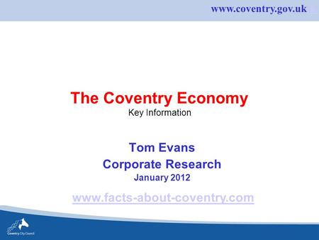 Www.coventry.gov.uk kk The Coventry Economy Key Information Tom Evans Corporate Research January 2012 www.facts-about-coventry.com.