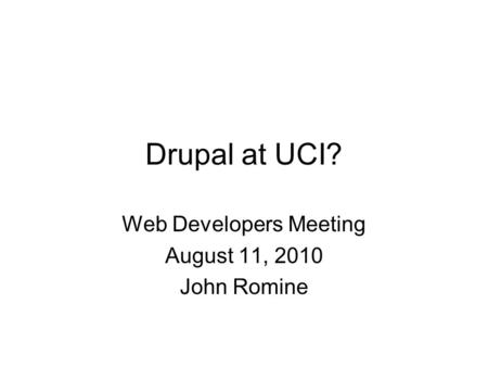 Drupal at UCI? Web Developers Meeting August 11, 2010 John Romine.