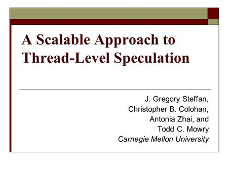 A Scalable Approach to Thread-Level Speculation J. Gregory Steffan, Christopher B. Colohan, Antonia Zhai, and Todd C. Mowry Carnegie Mellon University.