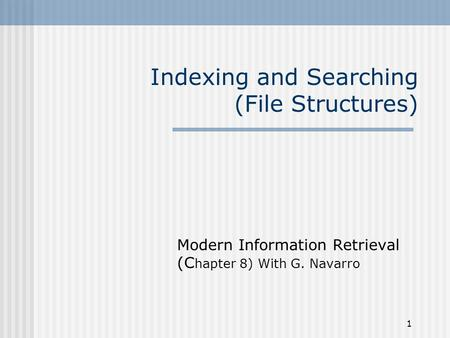 1 Indexing and Searching (File Structures) Modern Information Retrieval (C hapter 8) With G. Navarro.