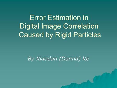 Error Estimation in Digital Image Correlation Caused by Rigid Particles By Xiaodan (Danna) Ke.