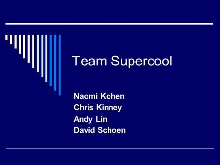 Team Supercool Naomi Kohen Chris Kinney Andy Lin David Schoen.