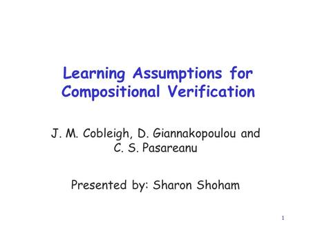 1 Learning Assumptions for Compositional Verification J. M. Cobleigh, D. Giannakopoulou and C. S. Pasareanu Presented by: Sharon Shoham.