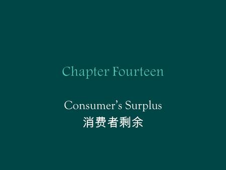 Consumer's Surplus 消费者剩余.  In previous chapters  From underlying preference or utility function to consumer's demand function  In practice,  From.