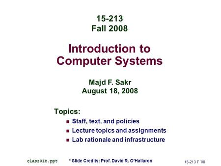 Introduction to Computer Systems Topics: Staff, text, and policies Lecture topics and assignments Lab rationale and infrastructure 15-213 F '08 class01b.ppt.